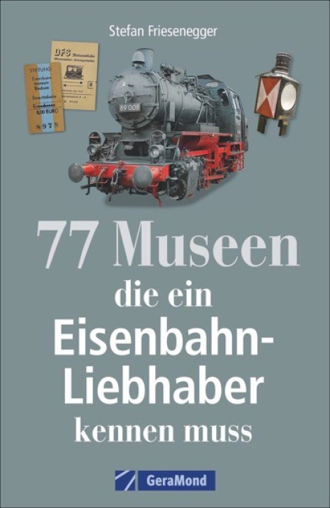 77 Museen, die ein Eisenbahnliebhaber kennen muss. Stefan Friesenegger