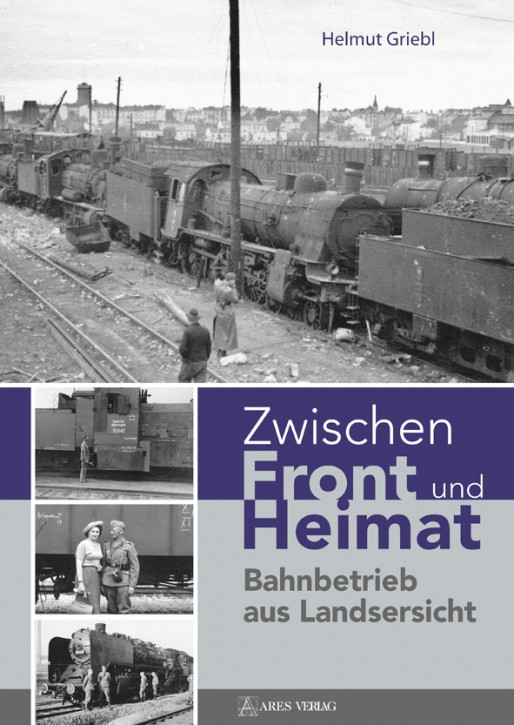 Zwischen Front und Heimat. Bahnbetrieb aus Landsersicht. Helmut Griebl
