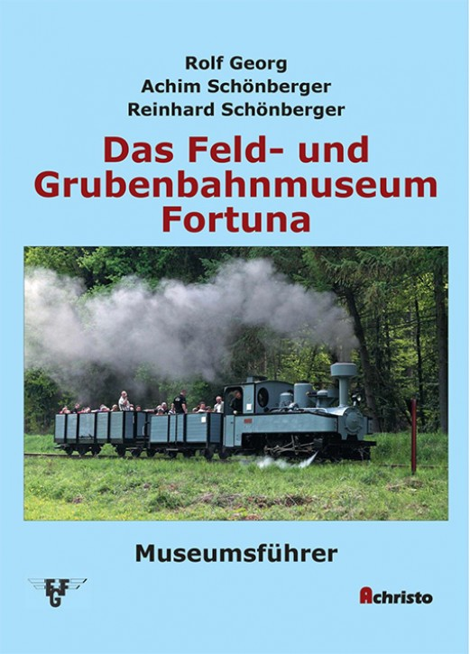 Das Feld- und Grubenbahnmuseum Fortuna - Museumsführer. Rolf Georg, Achim Schönberger & Reinhard Schönberger