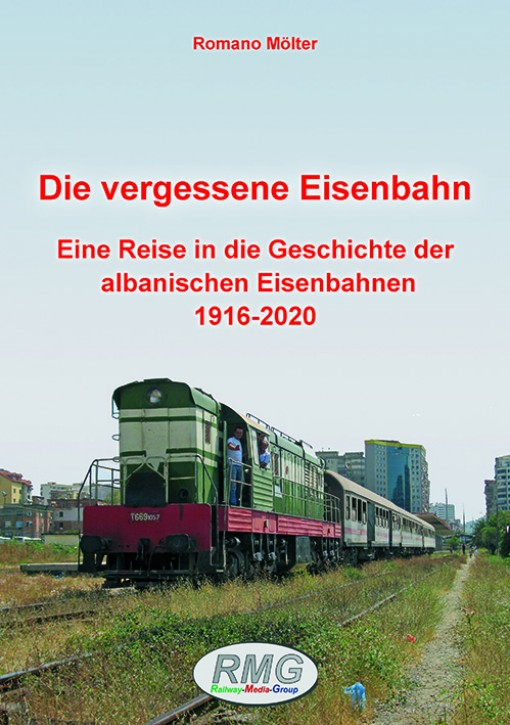 Die vergessene Eisenbahn - Eine Reise in die Geschichte der albanischen Eisenbahnen 1916-2020. Romano Mölter