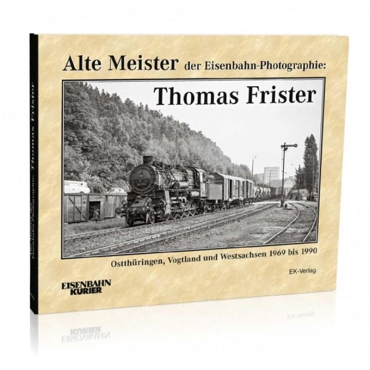 Alte Meister der Eisenbahn-Photographie: Thomas Frister. Ostthüringen, Vogtland und Westsachsen 1969 bis 1990