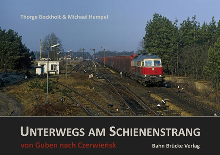 Unterwegs am Schienenstrang Band 1. Guben – Czerwiensk. Thorge Bockholt & Michael Hempel