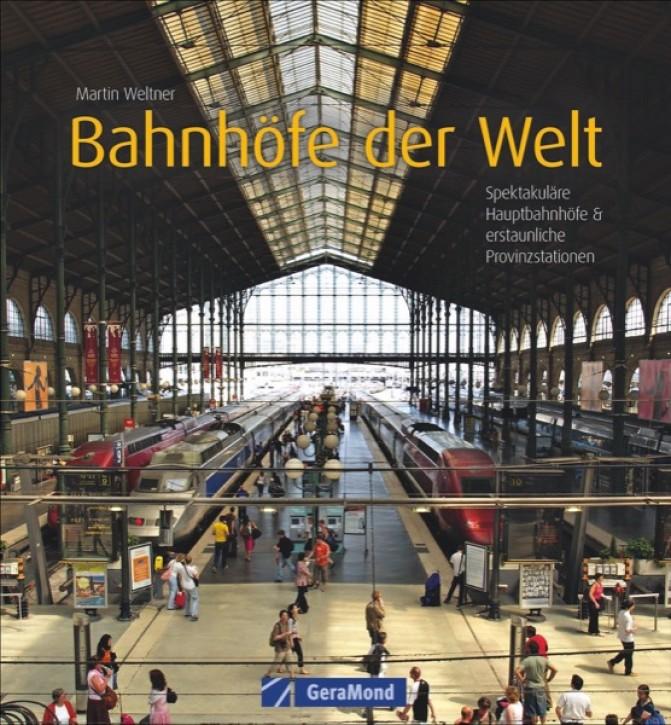 Bahnhöfe der Welt. Spektakuläre Hauptbahnhöfe & erstaunliche Provinzstationen. Martin Weltner