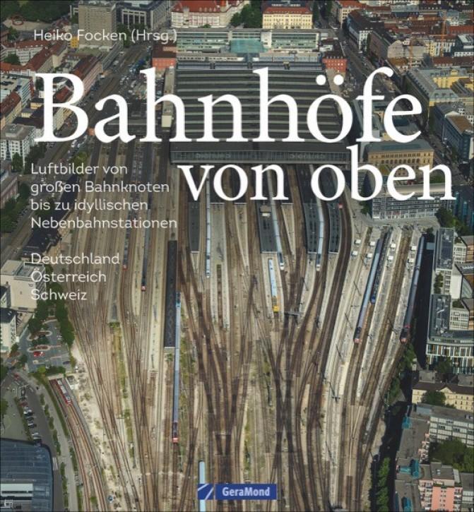 Bahnhöfe von oben. Luftbilder von großen Bahnknoten bis zu idyllischen Nebenbahnstationen. Heiko Focken und Gerhard Launer