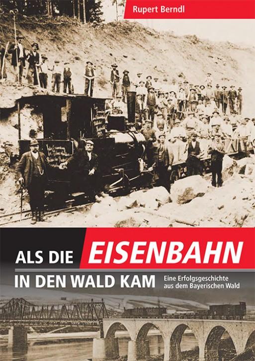 Als die Eisenbahn in den Wald kam. Eine Erfolgsgeschichte aus dem Bayerischen Wald. Rupert Berndl