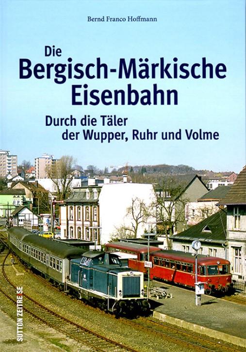 Die Bergisch-Märkische Eisenbahn. Durch die Täler von Wupper, Ruhr und Volme. Bernd Franco Hoffmann