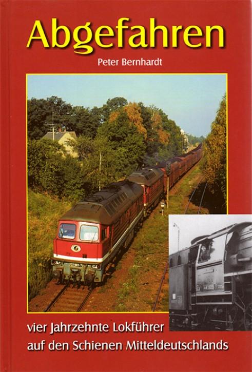 Abgefahren. Vier Jahrzehnte Lokführer auf den Schienen Mitteldeutschlands. Peter Bernhardt