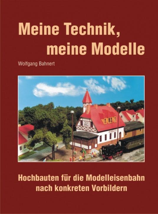 Meine Technik, meine Modelle. Hochbauten für die Modelleisenbahn nach konkreten Vorbildern. Wolfgang Bahnert