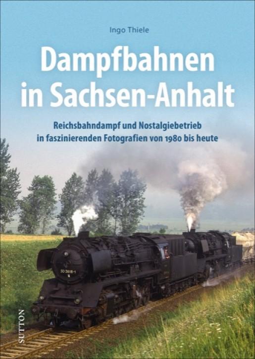 Dampfbahnen in Sachsen-Anhalt. Reichsbahndampf und Nostalgiebetrieb in faszinierenden Fotografien von 1980 bis heute. Ingo Thiele