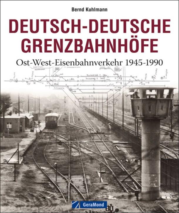 Deutsch-Deutsche Grenzbahnhöfe. Ost-West-Eisenbahnverkehr 1945-1990. Bernd Kuhlmann