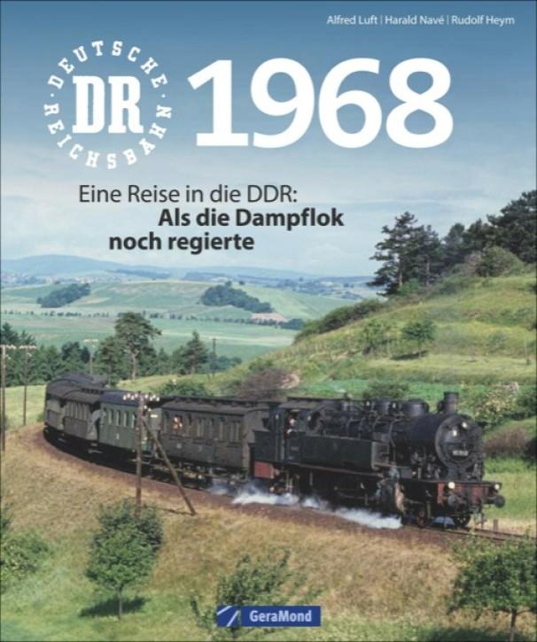 Deutsche Reichsbahn 1968. Eine Reise in die DDR: Als die Dampflok noch regierte. Rudolf Heym, Alfred Luft & Harald Navé