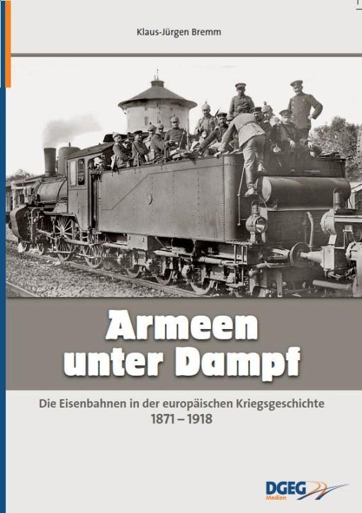 Armeen unter Dampf. Die Eisenbahnen in der europäischen Kriegsgeschichte 1871-1918. Klaus-Jürgen Bremm