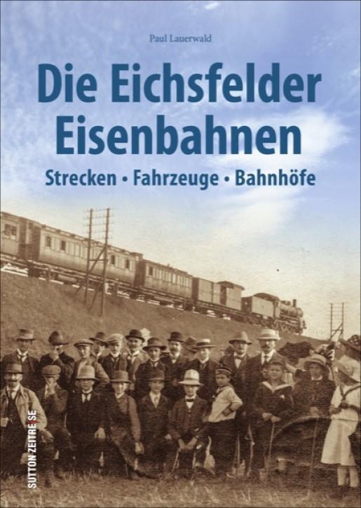 Die Eichsfelder Eisenbahnen. Strecken, Fahrzeuge, Bahnhöfe. Paul Lauerwald