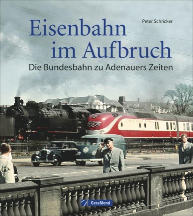 Eisenbahn im Aufbruch. Die Bundesbahn zu Adenauers Zeiten. Peter Schricker