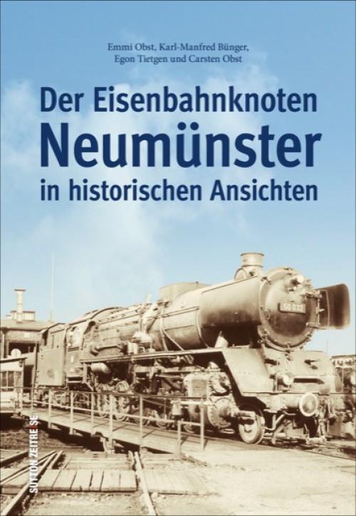Der Eisenbahnknoten Neumünster in historischen Ansichten. Emmi Obst, Karl-Manfred Bünger, Egon Tietgen und Carsten Obst