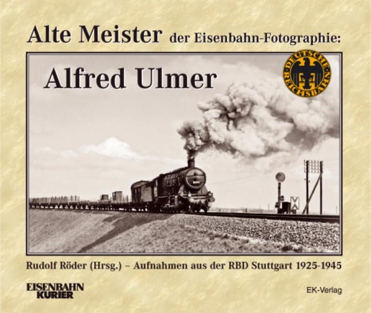 Alte Meister der Eisenbahn-Fotographie: Alfred Ulmer. Aufnahmen aus der RBD Stuttgart 1925-1945. Rudolf Röder (Hrsg.)