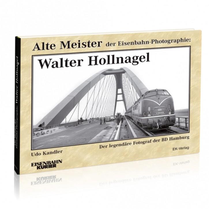 Alte Meister der Eisenbahn-Photographie: Walter Hollnagel. Der legendäre Fotograf der BD Hamburg