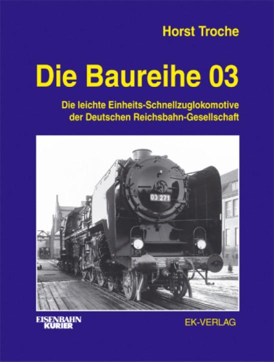 Die Baureihe 03. Die leichte Einheits-Schnellzuglokomotive der Deutschen Reichsbahn-Gesellschaft. Horst Troche