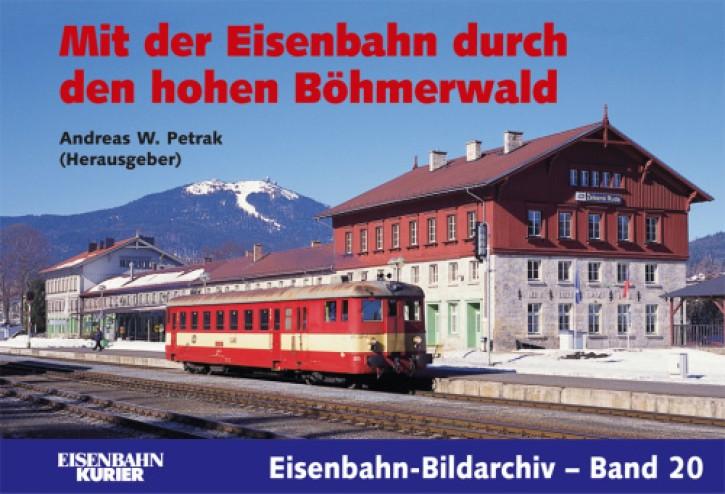 Eisenbahn-Bildarchiv 20. Mit der Eisenbahn durch den hohen Böhmerwald. Andreas W. Petrak (Hrsg.)