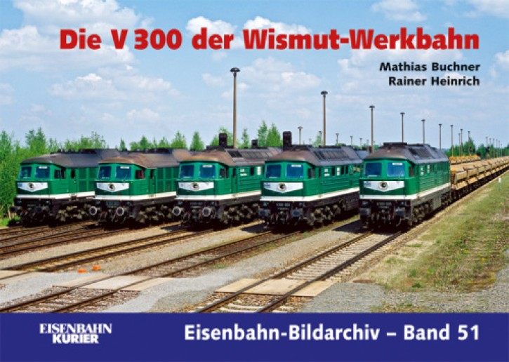 Eisenbahn-Bildarchiv 51: Die V 300 der Wismut-Werkbahn. Matthias Buchner und Rainer Heinrich