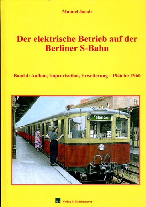 Der elektrische Betrieb auf der Berliner S-Bahn Band 4: Aufbau, Improvisation, Erweiterung 1946 bis 1960. Manuel Jacob