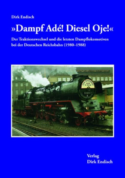 """""""Dampf Adé! Diesel Oje!"""" Der Traktionswechsel und die letzten Dampflokomotiven bei der Deutschen Reichsbahn (1980-1988). Dirk Endisch"""