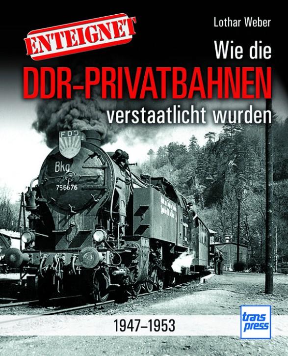 Enteignet. Wie die DDR-Privatbahnen verstaatlicht wurden 1947-1953. Lothar Weber
