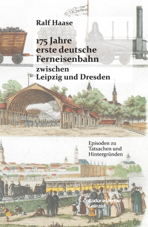 175 Jahre erste deutsche Ferneisenbahn zwischen Leipzig und Dresden. Episoden zu Tatsachen und Hintergründen. Ralf Haase