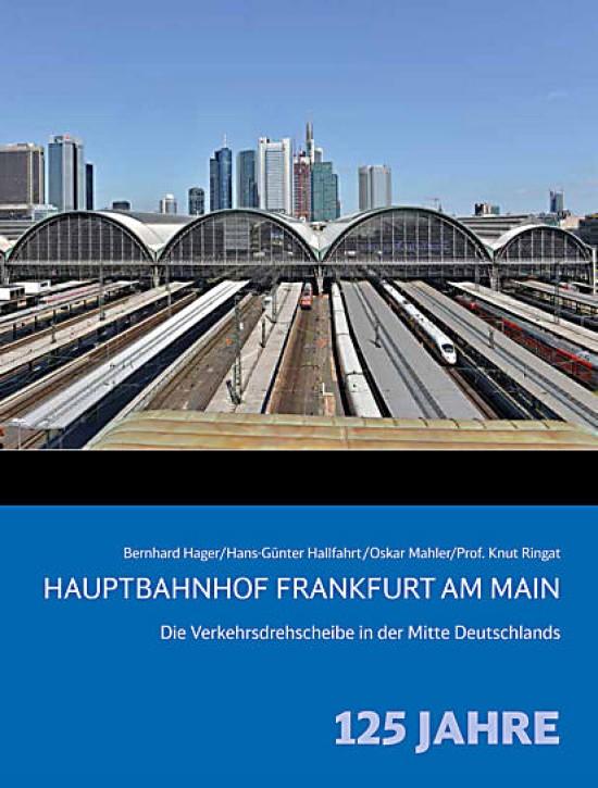 Hauptbahnhof Frankfurt am Main. Die Verkehrsdrehscheibe in der Mitte Deutschlands – 125 Jahre. Bernhard Hager, Hans-Günter Hallfahrt, Oskar Mahler & Prof. Knut Ringat