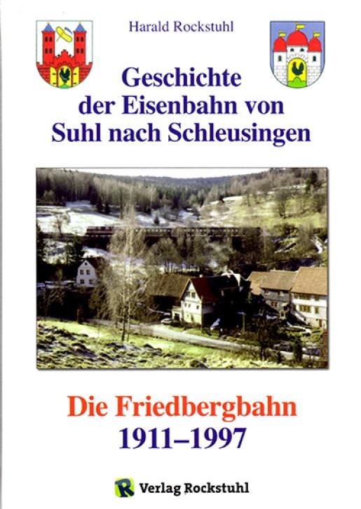 Die Friedbergbahn. Geschichte der Eisenbahn von Suhl nach Schleusingen 1911-1997. Harald Rockstuhl (Hrsg.)