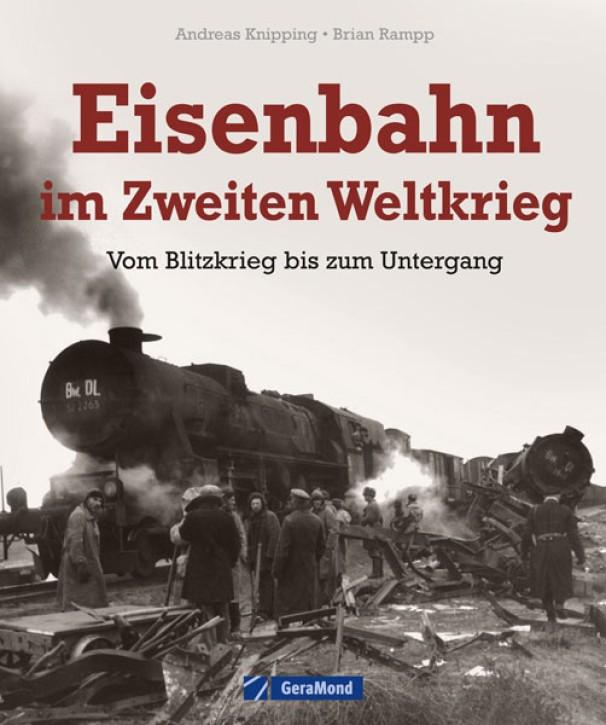 Eisenbahn im Zweiten Weltkrieg. Vom Blitzkrieg bis zum Untergang. Andreas Knipping und Brian Rampp