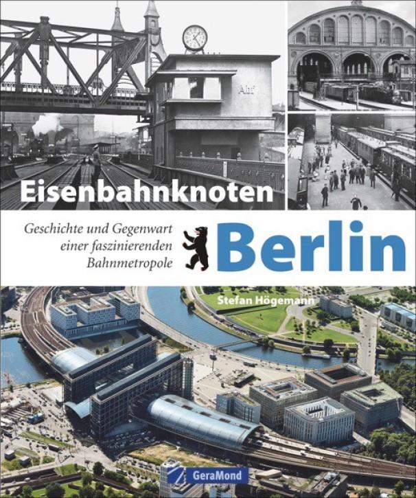 Eisenbahnknoten Berlin. Geschichte und Gegenwart einer faszinierenden Bahnmetropole. Stefan Högemann