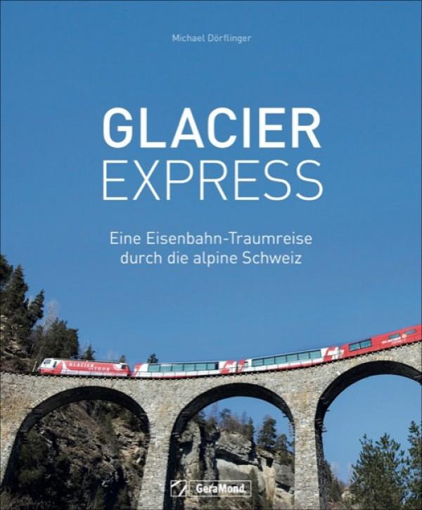 Glacier Express. Eine Eisenbahn-Traumreise durch die alpine Schweiz. Michael Dörflinger
