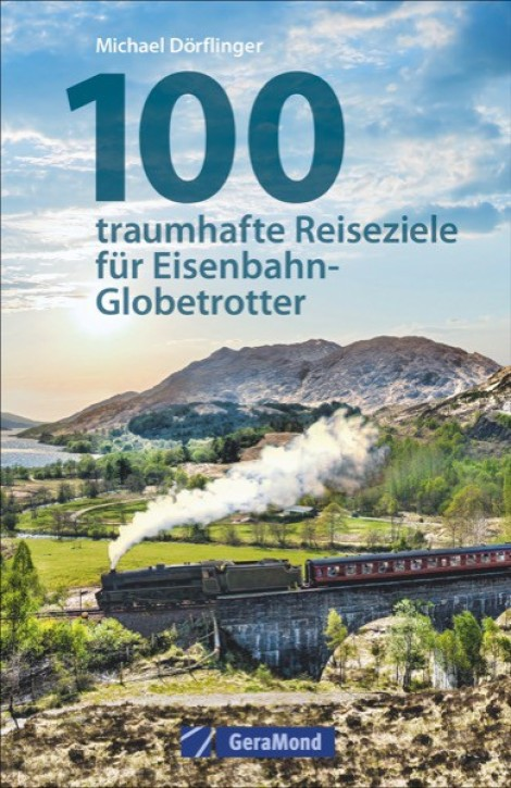100 traumhafte Reiseziele für Eisenbahn-Globetrotter. Michael Dörflinger
