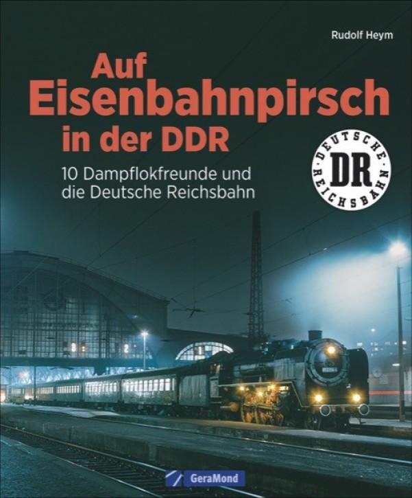 Auf Eisenbahnpirsch in der DDR. 10 Dampflokfreunde und die Deutsche Reichsbahn. Rudolf Heym