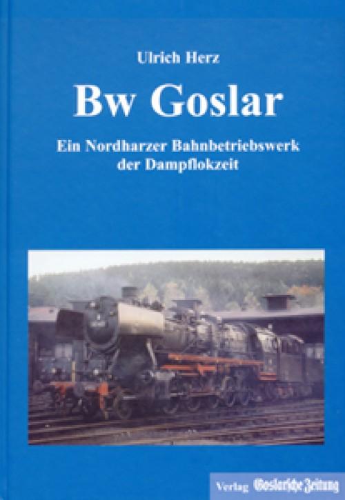 Bw Goslar. Ein Nordharzer Bahnbetriebswerk der Dampflokzeit. Ulrich Herz