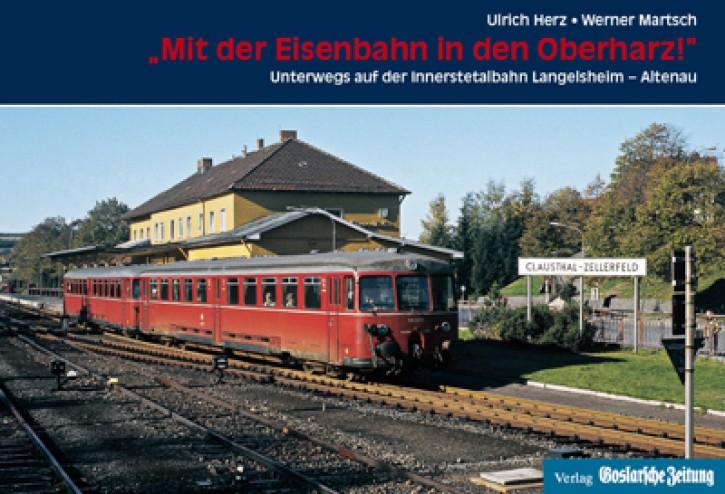 Mit der Eisenbahn in den Oberharz! Unterwegs auf der Innerstetalbahn Langelsheim - Altenau. Ulrich Herz & Werner Martsch