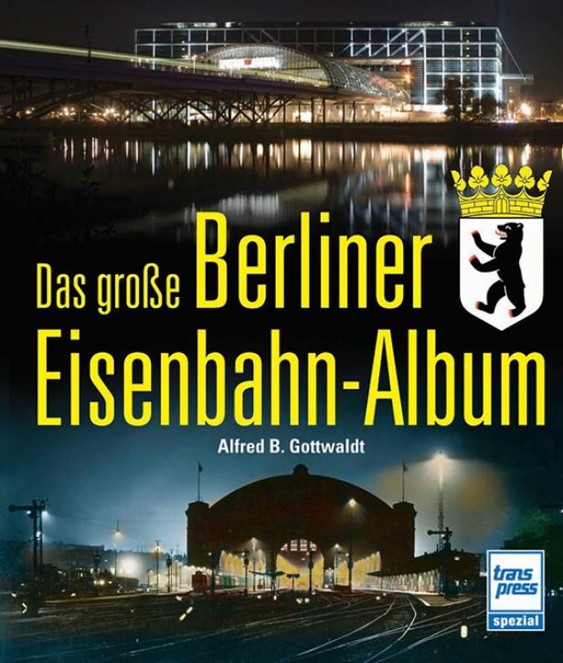 Das große Berliner Eisenbahn-Album. Alfred B. Gottwaldt