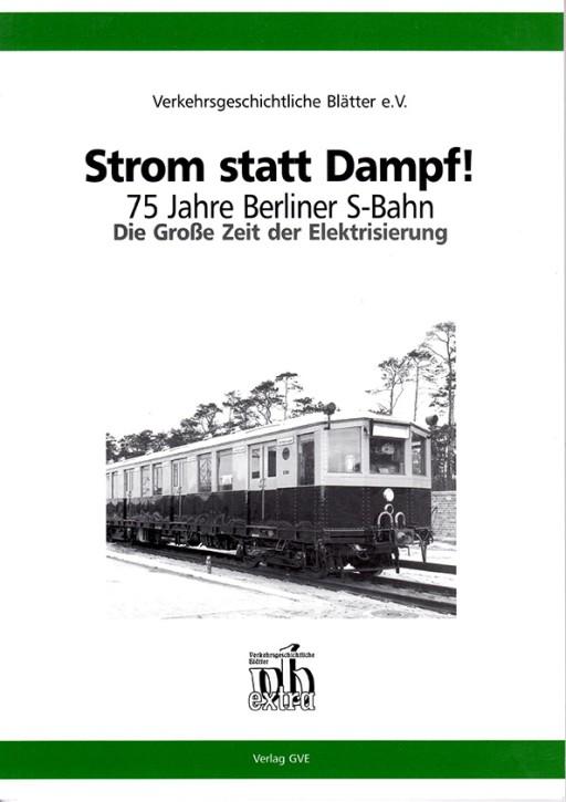Strom statt Dampf! 75 Jahre Berliner S-Bahn. Die große Zeit der Elektrisierung