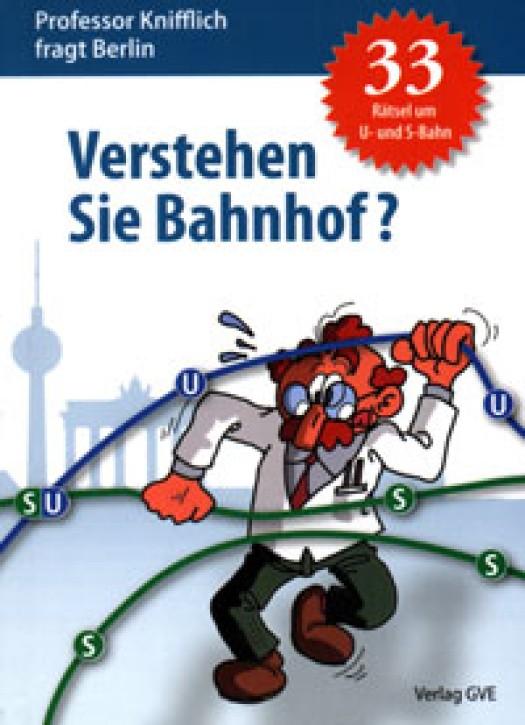Verstehen Sie Bahnhof? Professor Knifflich fragt Berlin. 33 Rätsel um U- und S-Bahn