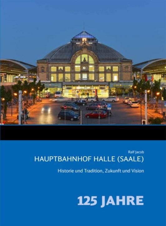 Hauptbahnhof Halle (Saale). Historie und Tradition, Zukunft und Vision. Ralf Jacob
