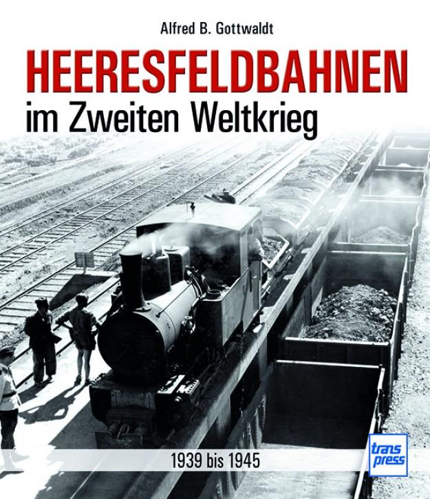 Heeresfeldbahnen im Zweiten Weltkrieg - 1939 bis 1945. Alfred B. Gottwaldt