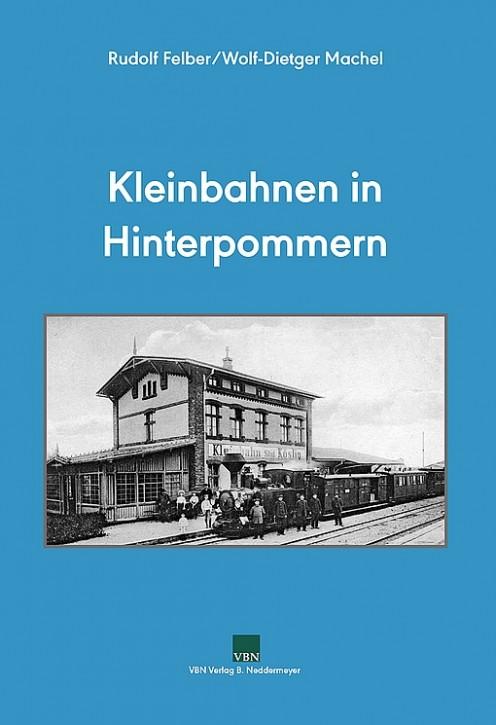 Kleinbahnen in Hinterpommern. Rudolf Felber & Wolf-Dietger Machel