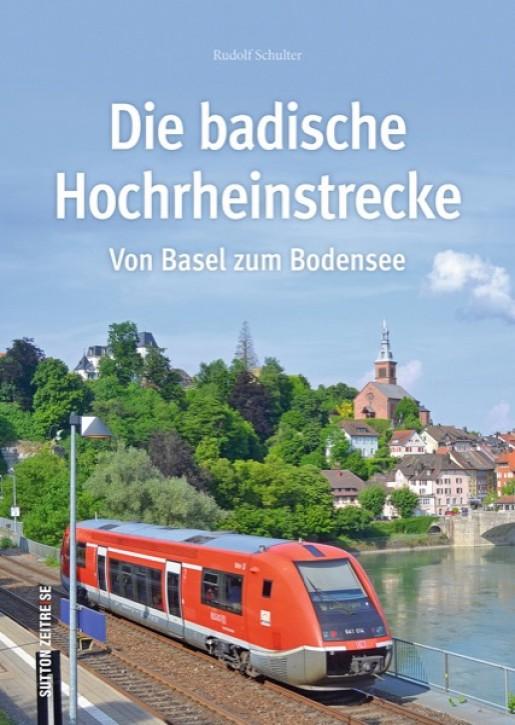 Die badische Hochrheinstrecke. Von Basel zum Bodensee. Rudolf Schulter