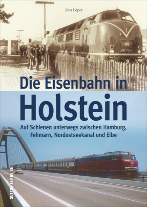 Die Eisenbahn in Holstein. Auf Schienen unterwegs zwischen Hamburg, Fehmarn, Nord-Ostsee-Kanal und Elbe. Jens Löper