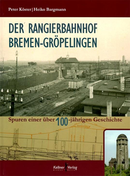 Der Rangierbahnhof Bremen-Gröpelingen. Spuren einer über 100-jährigen Geschichte. Peter Köster & Heiko Bargmann