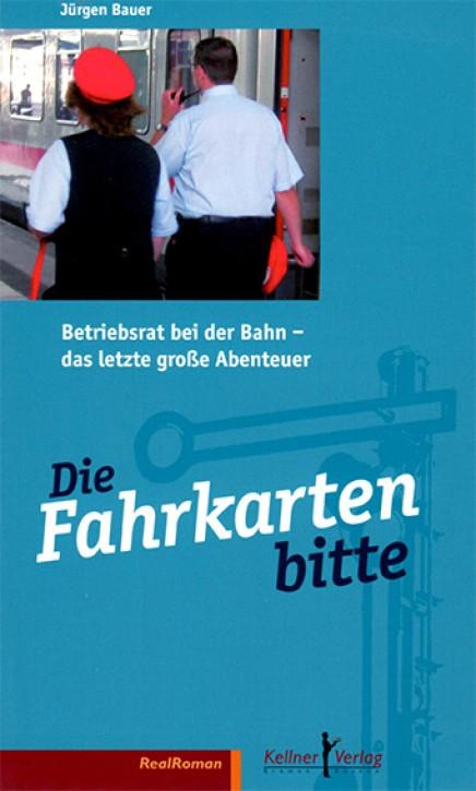 Die Fahrkarten bitte. Betriebsrat bei der Bahn - das letzte große Abenteuer. Jürgen Bauer