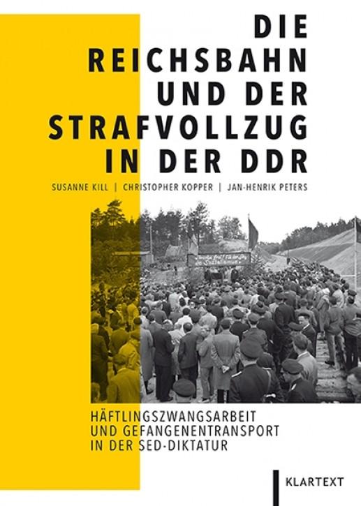 Die Reichsbahn und der Strafvollzug in der DDR. Susanne Kill, Christopher Kopper & Jan-Henrik Peters
