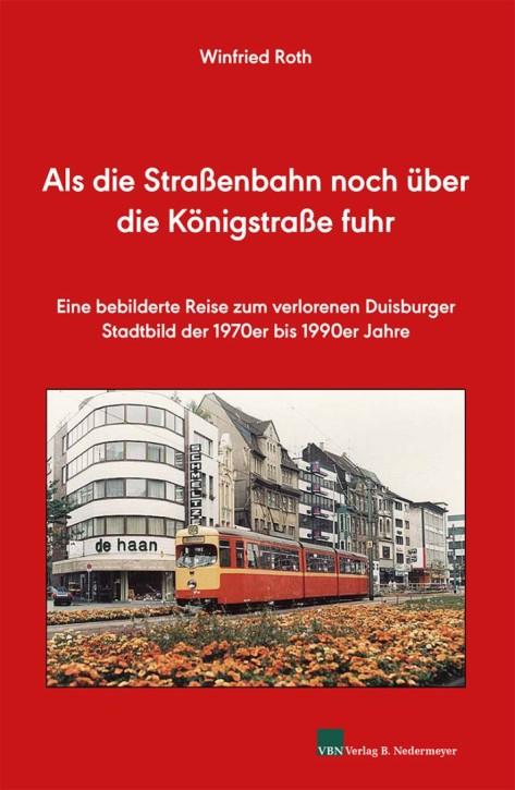 Als die Straßenbahn noch durch die Königstraße fuhr. Eine bebilderte Reise zum verlorenen Duisburger Stadtbild der 1970er bis 1990er Jahre. Winfried Roth