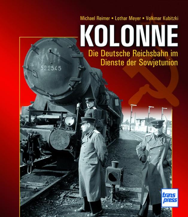 Kolonne. Die Deutsche Reichsbahn im Dienste der Sowjetunion. Michael Reimer, Lothar Meyer & Volkmar Kubitzki